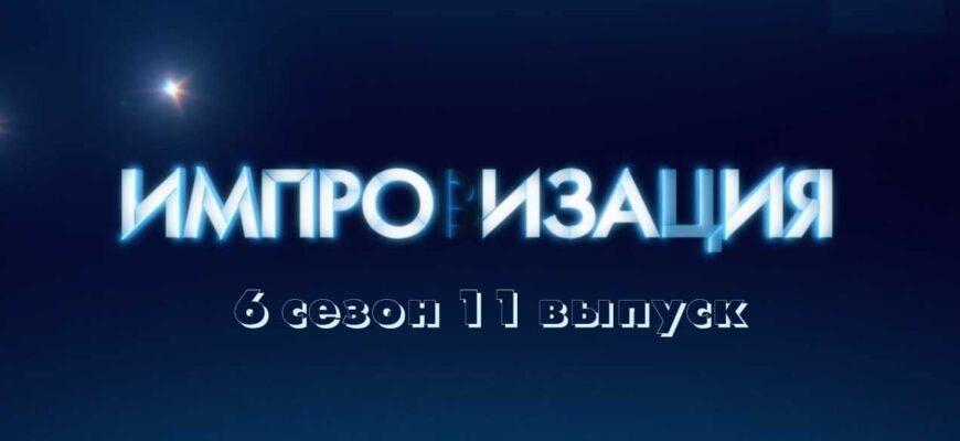 Импровизация 6 сезон 11 выпуск