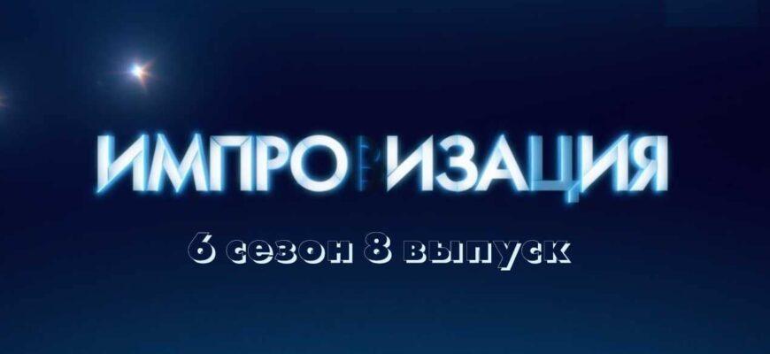 Импровизация 6 сезон 8 выпуск