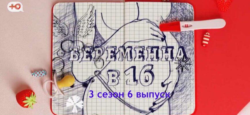 Беременна в 16. Россия 3 сезон 6 выпуск