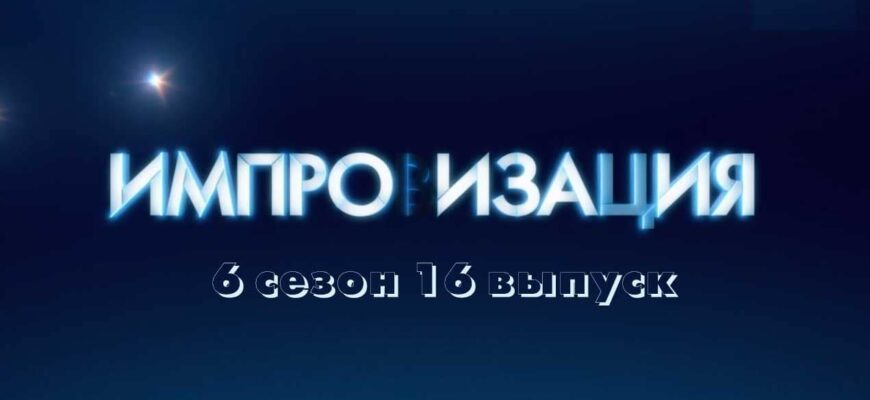 Импровизация 6 сезон 16 выпуск