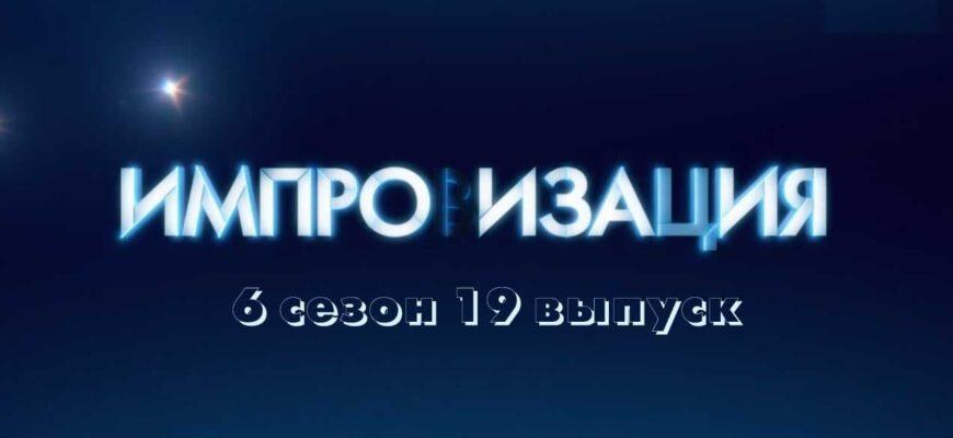 Импровизация 6 сезон 19 выпуск