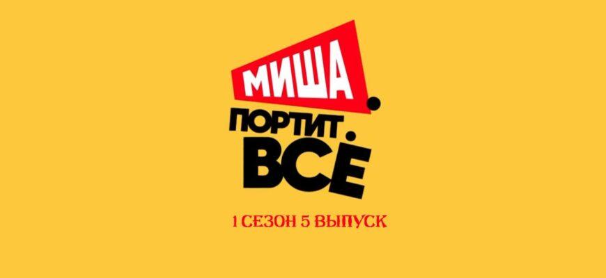 Миша портит все 5 выпуск 1 сезона