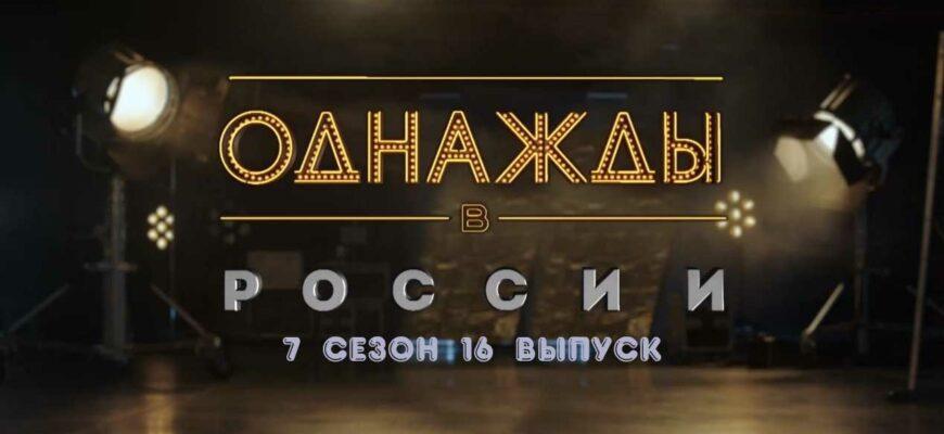 Однажды в России 7 сезон 16 выпуск