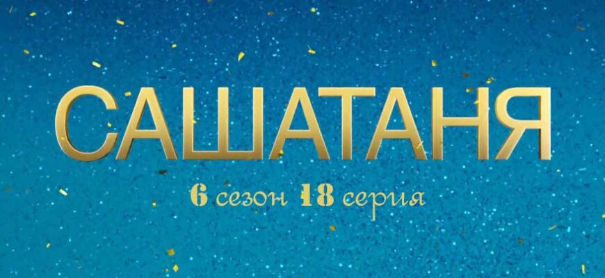 СашаТаня 6 сезон 18 серия