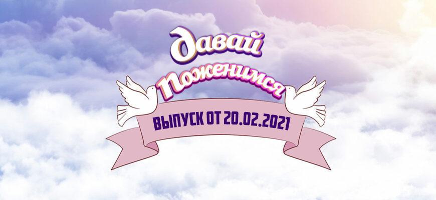 Давай поженимся сегодняшний выпуск 20.02.2021