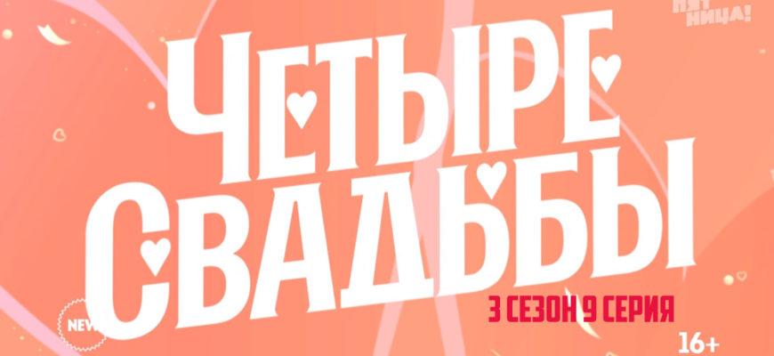 Четыре свадьбы 3 сезон 9 серия 18.03.2021