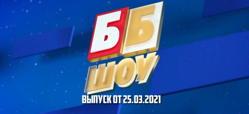 ББ шоу выпуск от 25.03.2021