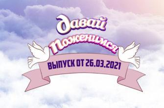 Давай поженимся сегодняшний выпуск от 26.03.2021