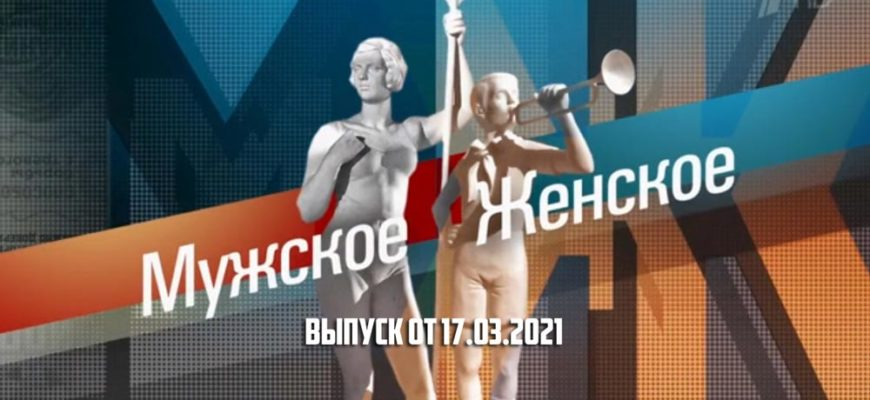 Мужское / Женское сегодняшний выпуск 17.03.2021
