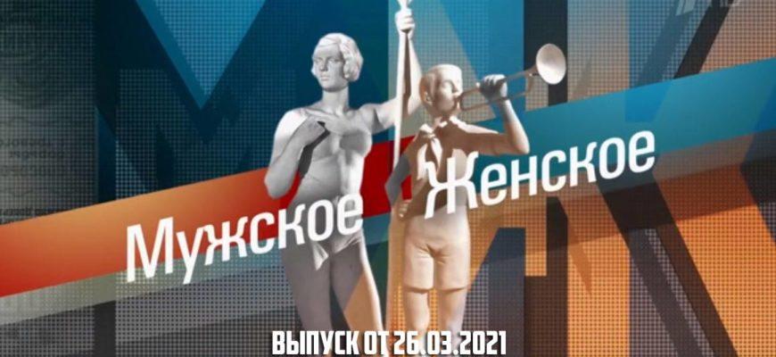 Мужское / Женское сегодняшний выпуск от 26.03.2021