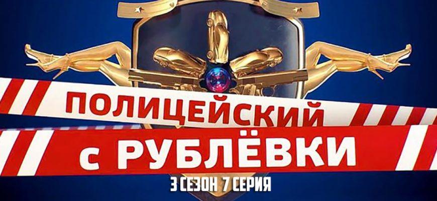 Полицейский с Рублевки 3 сезон 7 серия