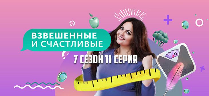 Взвешенные и счастливые 7 сезон 11 выпуск
