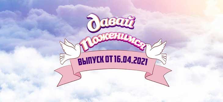Давай поженимся сегодняшний выпуск от 16.04.2021
