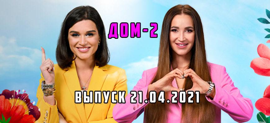 дом-2 выпуск 21.04.2021