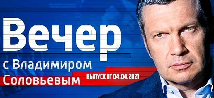 Вечер с Владимиром Соловьевым выпуск от 04.04.2021