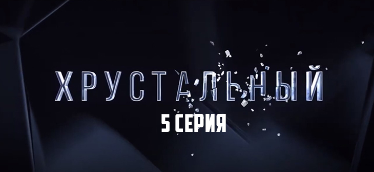 Хрустальный 5 серия