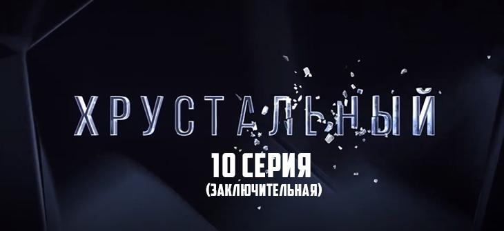 Хрустальный 10 серия последняя