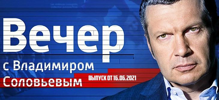 Вечер с Владимиром Соловьевым 16.06.2021