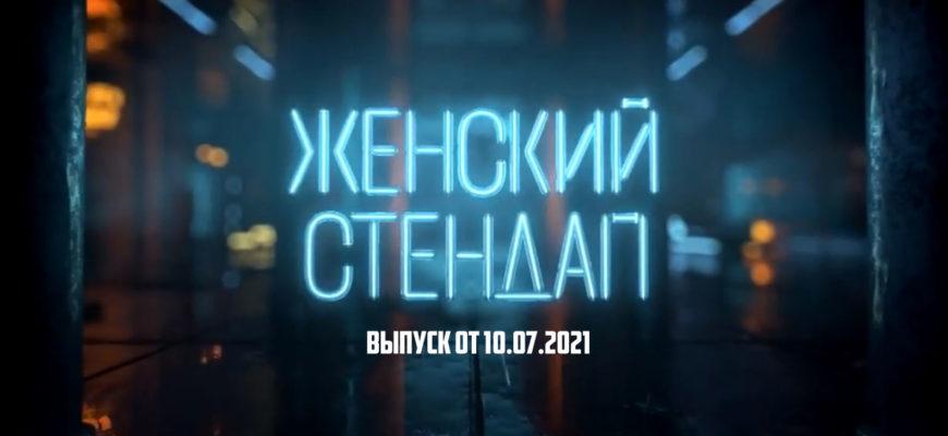 Женский стендап выпуск 10.07.2021