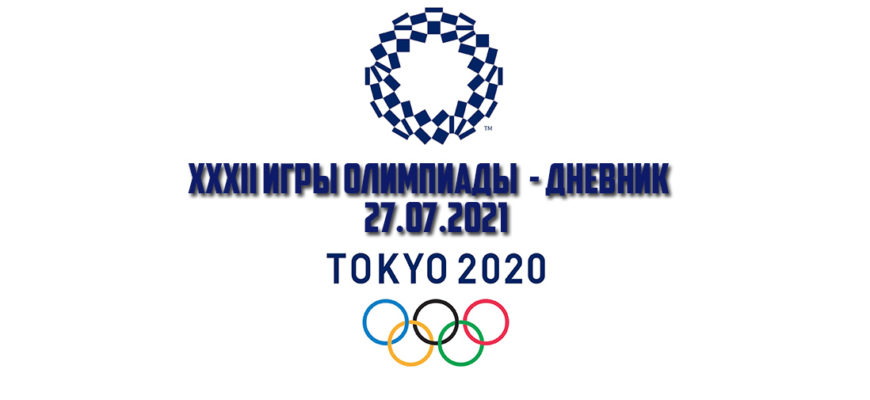 Дневник Олимпиады в Токио 27.07.2021