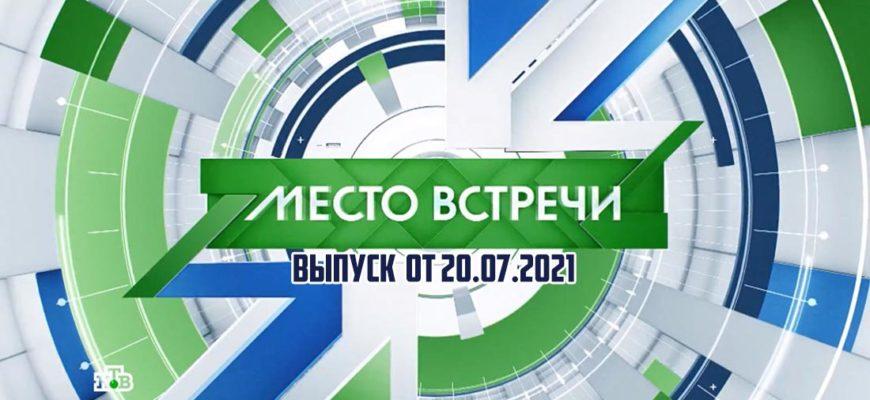 Место встречи выпуск 20.07.2021