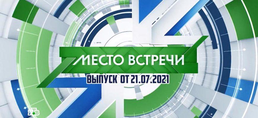 Место встречи выпуск 21.07.2021